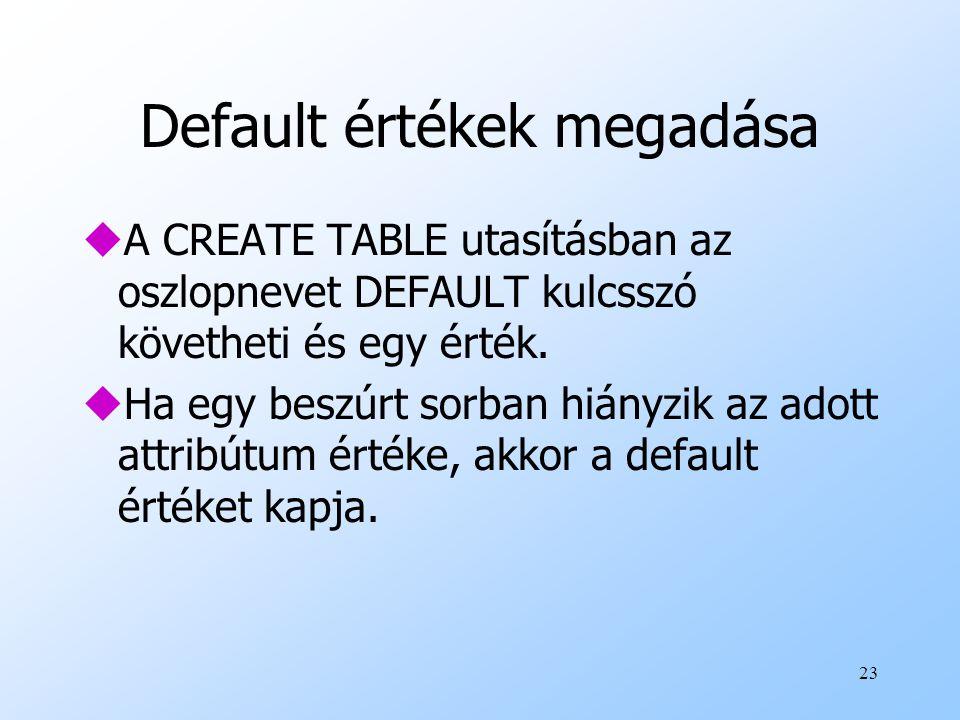23 Default értékek megadása uA CREATE TABLE utasításban az oszlopnevet DEFAULT kulcsszó követheti és egy érték. uHa egy beszúrt sorban hiányzik az ado