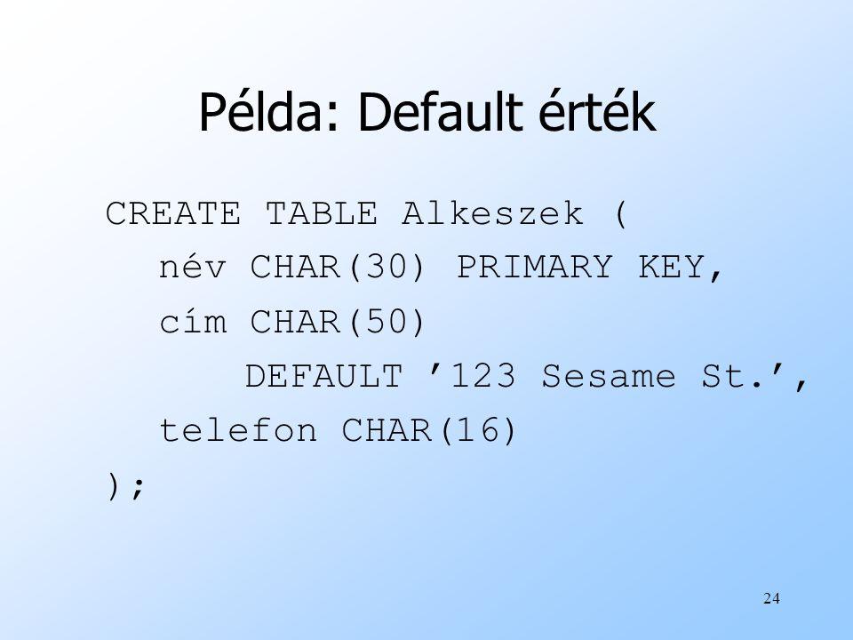24 Példa: Default érték CREATE TABLE Alkeszek ( név CHAR(30) PRIMARY KEY, cím CHAR(50) DEFAULT '123 Sesame St.', telefon CHAR(16) );
