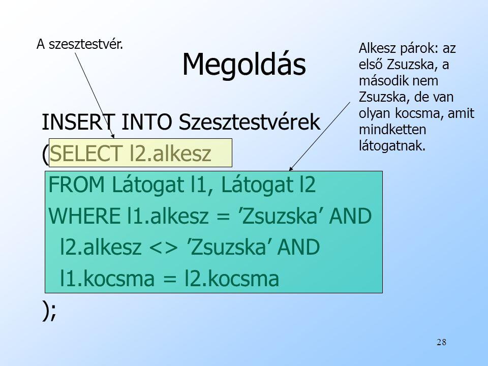 28 Megoldás INSERT INTO Szesztestvérek (SELECT l2.alkesz FROM Látogat l1, Látogat l2 WHERE l1.alkesz = 'Zsuzska' AND l2.alkesz <> 'Zsuzska' AND l1.koc