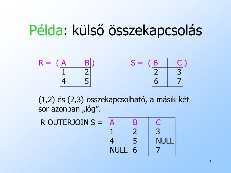 """3 Példa: külső összekapcsolás R = ( AB )S = ( BC ) 1223 4567 (1,2) és (2,3) összekapcsolható, a másik két sor azonban """"lóg"""". R OUTERJOIN S =ABC 123 45"""