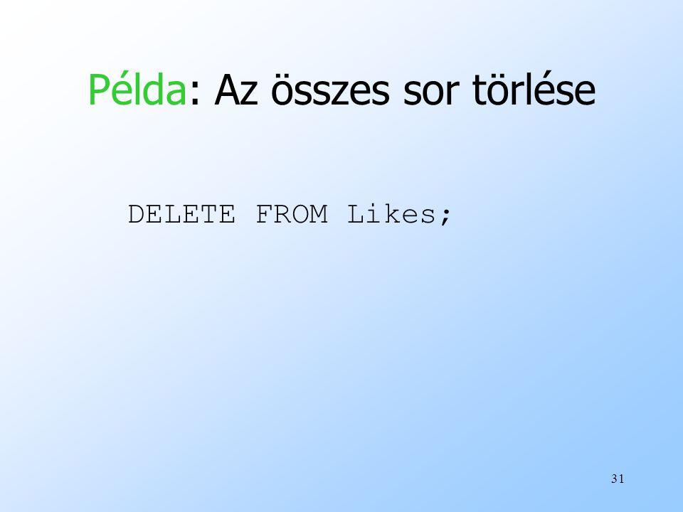 31 Példa: Az összes sor törlése DELETE FROM Likes;
