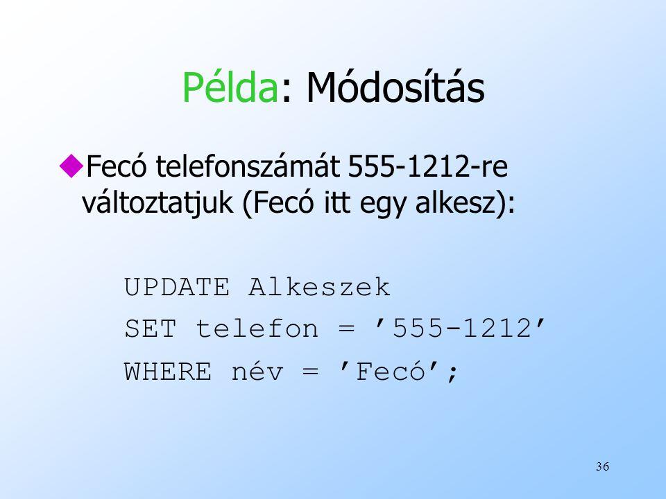 36 Példa: Módosítás uFecó telefonszámát 555-1212-re változtatjuk (Fecó itt egy alkesz): UPDATE Alkeszek SET telefon = '555-1212' WHERE név = 'Fecó';