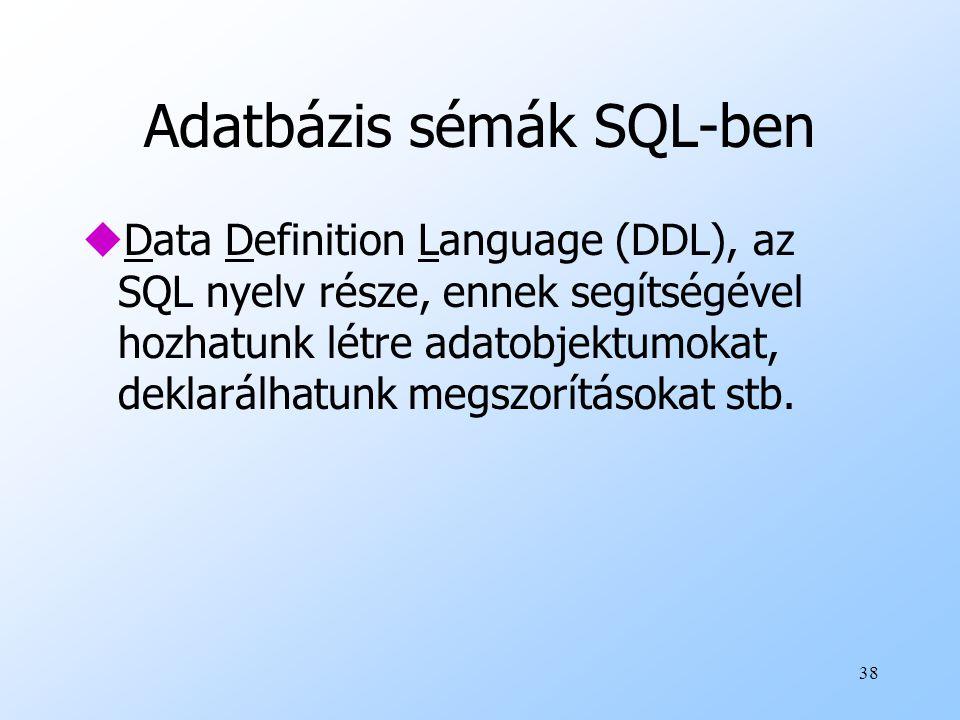 38 Adatbázis sémák SQL-ben uData Definition Language (DDL), az SQL nyelv része, ennek segítségével hozhatunk létre adatobjektumokat, deklarálhatunk me
