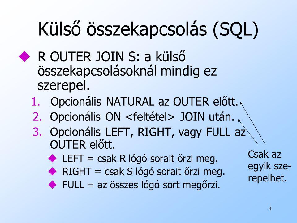 4 Külső összekapcsolás (SQL) uR OUTER JOIN S: a külső összekapcsolásoknál mindig ez szerepel. 1.Opcionális NATURAL az OUTER előtt. 2.Opcionális ON JOI