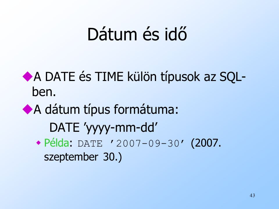 43 Dátum és idő uA DATE és TIME külön típusok az SQL- ben. uA dátum típus formátuma: DATE 'yyyy-mm-dd'  Példa: DATE '2007-09-30' (2007. szeptember 30