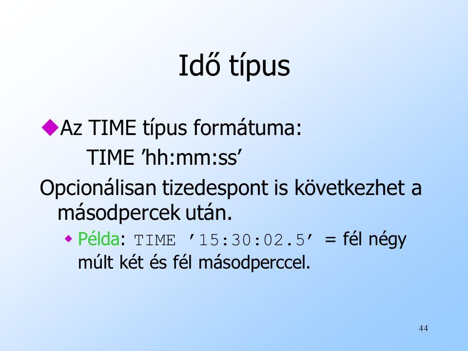 44 Idő típus uAz TIME típus formátuma: TIME 'hh:mm:ss' Opcionálisan tizedespont is következhet a másodpercek után.  Példa: TIME '15:30:02.5' = fél né