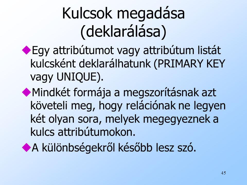 45 Kulcsok megadása (deklarálása) uEgy attribútumot vagy attribútum listát kulcsként deklarálhatunk (PRIMARY KEY vagy UNIQUE). uMindkét formája a megs