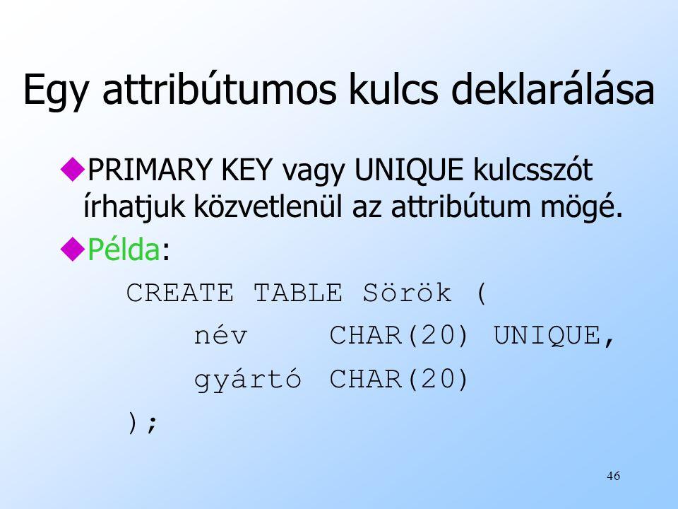 46 Egy attribútumos kulcs deklarálása uPRIMARY KEY vagy UNIQUE kulcsszót írhatjuk közvetlenül az attribútum mögé. uPélda: CREATE TABLE Sörök ( névCHAR