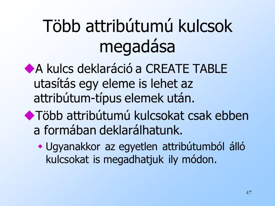47 Több attribútumú kulcsok megadása uA kulcs deklaráció a CREATE TABLE utasítás egy eleme is lehet az attribútum-típus elemek után. uTöbb attribútumú