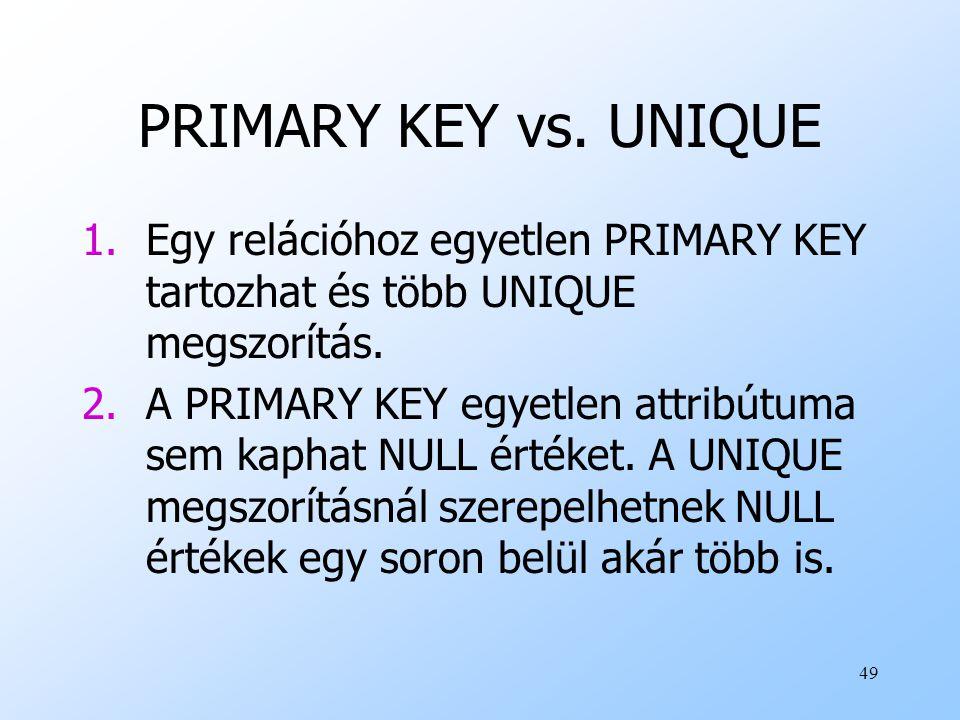 49 PRIMARY KEY vs. UNIQUE 1.Egy relációhoz egyetlen PRIMARY KEY tartozhat és több UNIQUE megszorítás. 2.A PRIMARY KEY egyetlen attribútuma sem kaphat