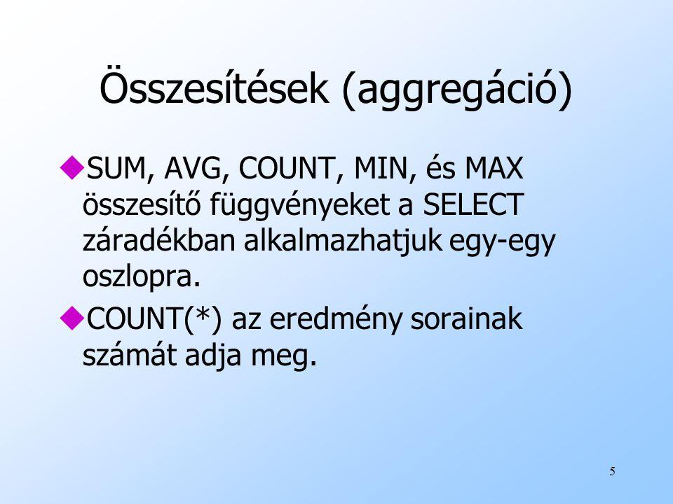 5 Összesítések (aggregáció) uSUM, AVG, COUNT, MIN, és MAX összesítő függvényeket a SELECT záradékban alkalmazhatjuk egy-egy oszlopra. uCOUNT(*) az ere