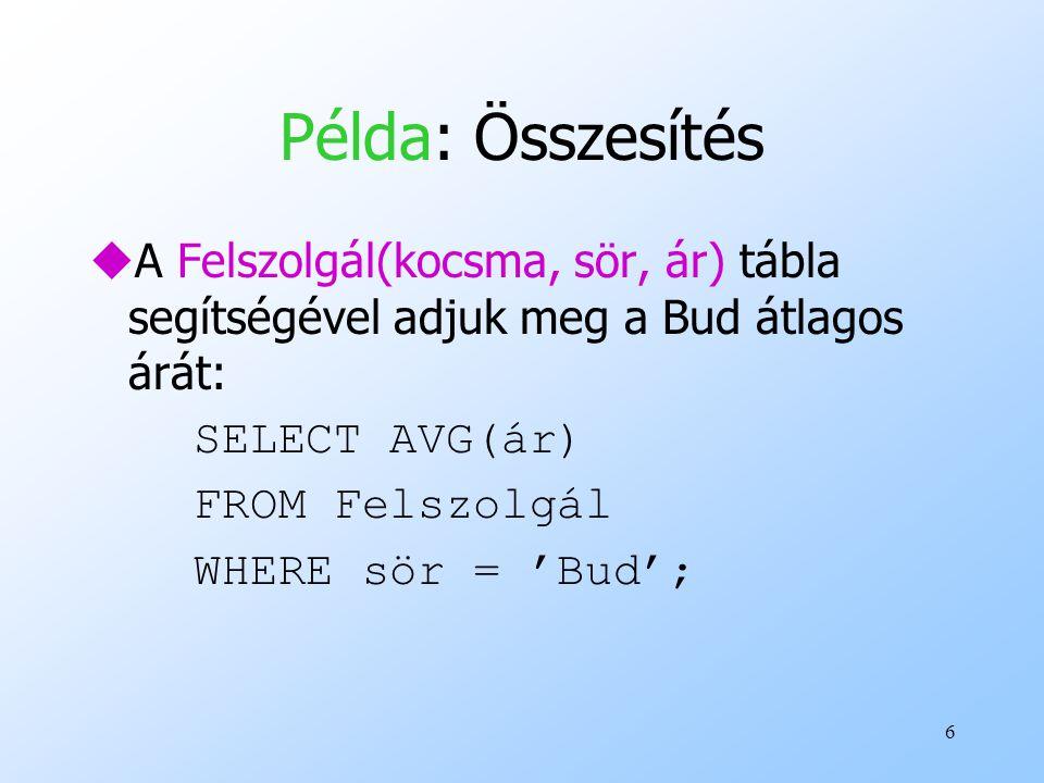 6 Példa: Összesítés uA Felszolgál(kocsma, sör, ár) tábla segítségével adjuk meg a Bud átlagos árát: SELECT AVG(ár) FROM Felszolgál WHERE sör = 'Bud';