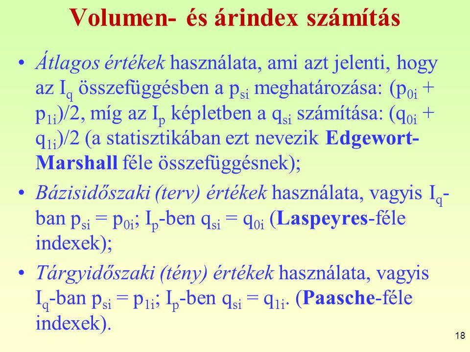 Volumen- és árindex számítás 18 Átlagos értékek használata, ami azt jelenti, hogy az I q összefüggésben a p si meghatározása: (p 0i + p 1i )/2, míg az I p képletben a q si számítása: (q 0i + q 1i )/2 (a statisztikában ezt nevezik Edgewort- Marshall féle összefüggésnek); Bázisidőszaki (terv) értékek használata, vagyis I q - ban p si = p 0i ; I p -ben q si = q 0i (Laspeyres-féle indexek); Tárgyidőszaki (tény) értékek használata, vagyis I q -ban p si = p 1i ; I p -ben q si = q 1i.