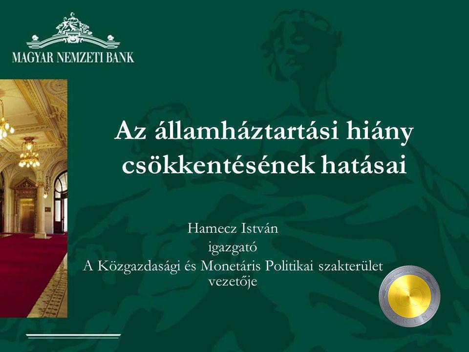 Az államháztartási hiány csökkentésének hatásai Hamecz István igazgató A Közgazdasági és Monetáris Politikai szakterület vezetője