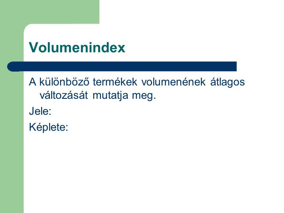 Volumenindex A különböző termékek volumenének átlagos változását mutatja meg. Jele: Képlete: