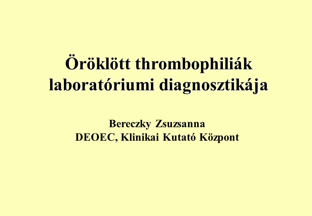 Öröklött thrombophiliák laboratóriumi diagnosztikája Bereczky Zsuzsanna DEOEC, Klinikai Kutató Központ