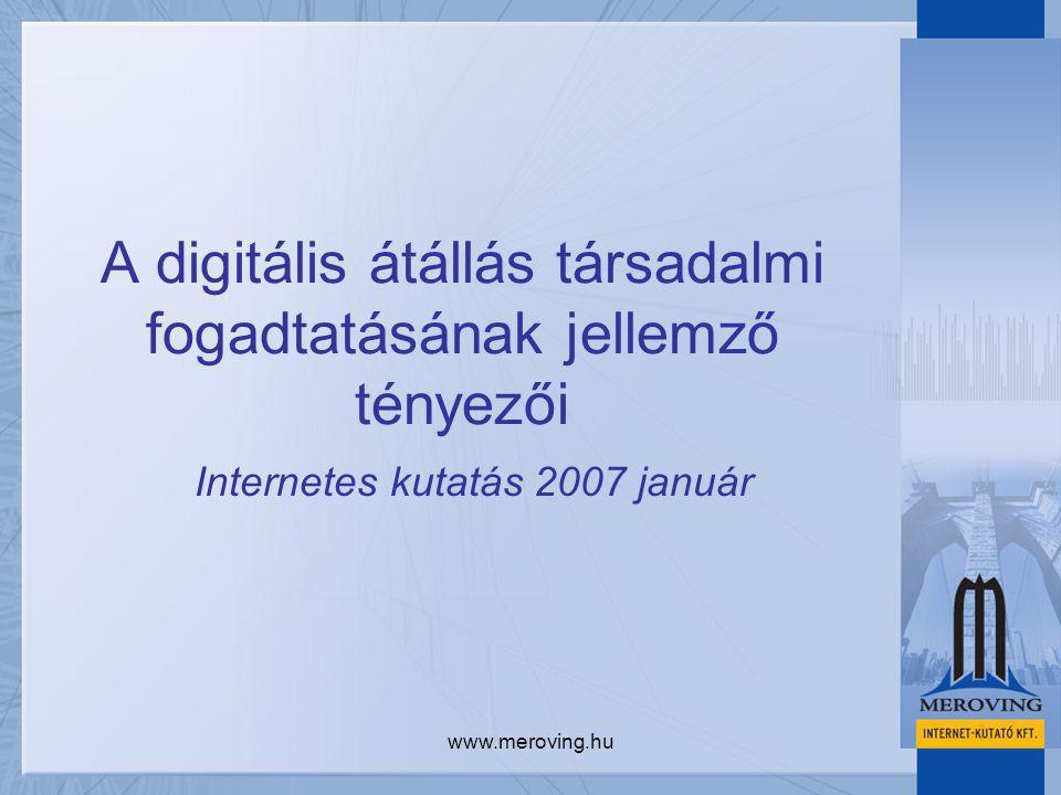 www.meroving.hu A digitális átállás társadalmi fogadtatásának jellemző tényezői Internetes kutatás 2007 január