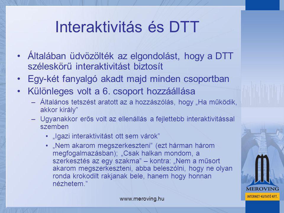 www.meroving.hu Interaktivitás és DTT Általában üdvözölték az elgondolást, hogy a DTT széleskörű interaktivitást biztosít Egy-két fanyalgó akadt majd minden csoportban Különleges volt a 6.