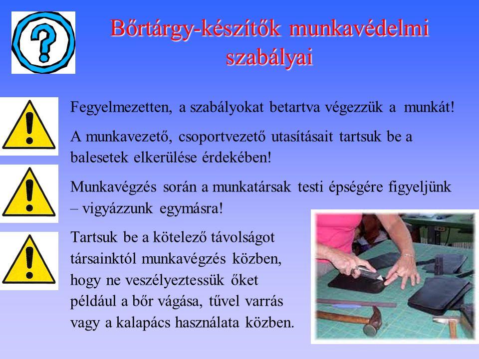 Bőrtárgy-készítők munkavédelmi szabályai  Fegyelmezetten, a szabályokat betartva végezzük a munkát!  A munkavezető, csoportvezető utasításait tartsu