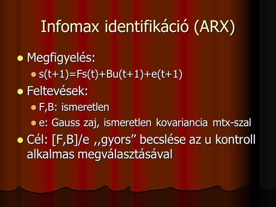 Infomax identifikáció (ARX) Megfigyelés: Megfigyelés: s(t+1)=Fs(t)+Bu(t+1)+e(t+1) s(t+1)=Fs(t)+Bu(t+1)+e(t+1) Feltevések: Feltevések: F,B: ismeretlen F,B: ismeretlen e: Gauss zaj, ismeretlen kovariancia mtx-szal e: Gauss zaj, ismeretlen kovariancia mtx-szal Cél: [F,B]/e,,gyors'' becslése az u kontroll alkalmas megválasztásával Cél: [F,B]/e,,gyors'' becslése az u kontroll alkalmas megválasztásával