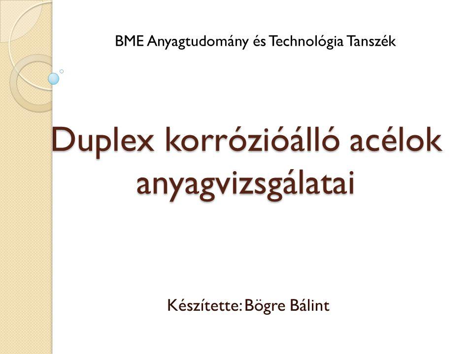 Duplex korrózióálló acélok anyagvizsgálatai Készítette: Bögre Bálint BME Anyagtudomány és Technológia Tanszék