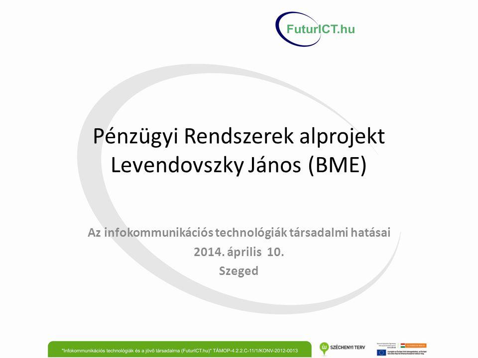 Pénzügyi Rendszerek alprojekt Levendovszky János (BME) Az infokommunikációs technológiák társadalmi hatásai 2014. április 10. Szeged
