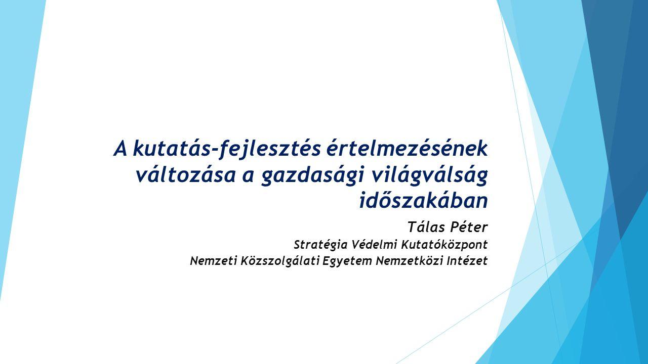 A kutatás-fejlesztés értelmezésének változása a gazdasági világválság időszakában Tálas Péter Stratégia Védelmi Kutatóközpont Nemzeti Közszolgálati Eg
