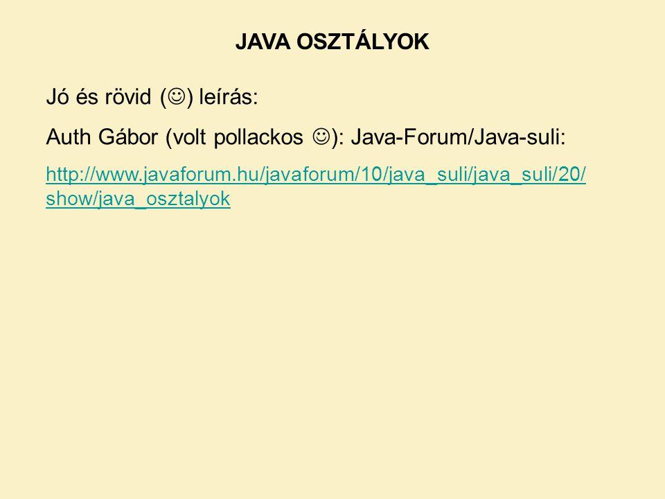 JAVA OSZTÁLYOK Jó és rövid ( ) leírás: Auth Gábor (volt pollackos ): Java-Forum/Java-suli: http://www.javaforum.hu/javaforum/10/java_suli/java_suli/20/ show/java_osztalyok