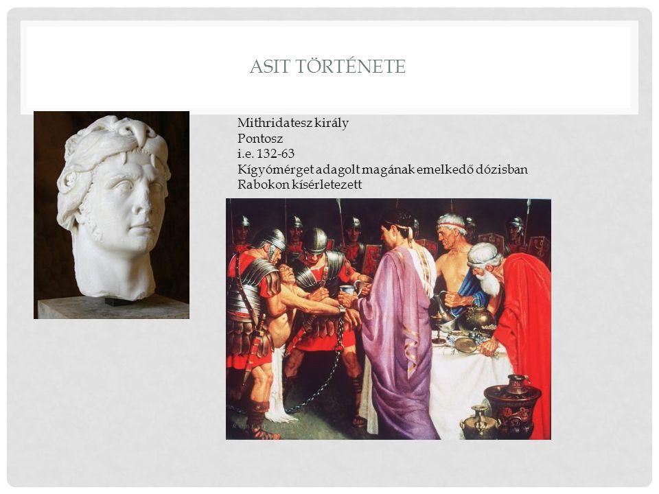 ASIT TÖRTÉNETE Mithridatesz király Pontosz i.e. 132-63 Kígyómérget adagolt magának emelkedő dózisban Rabokon kísérletezett