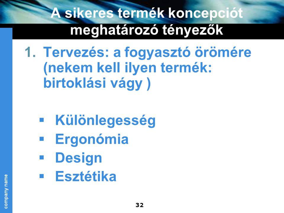 company name 32 A sikeres termék koncepciót meghatározó tényezők 1.Tervezés: a fogyasztó örömére (nekem kell ilyen termék: birtoklási vágy )  Különle
