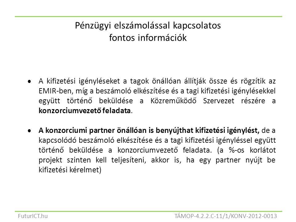 TÁMOP-4.2.2.C-11/1/KONV-2012-0013FuturICT.hu Pénzügyi elszámolással kapcsolatos fontos információk  A kifizetési igényléseket a tagok önállóan állítják össze és rögzítik az EMIR-ben, míg a beszámoló elkészítése és a tagi kifizetési igénylésekkel együtt történő beküldése a Közreműködő Szervezet részére a konzorciumvezető feladata.
