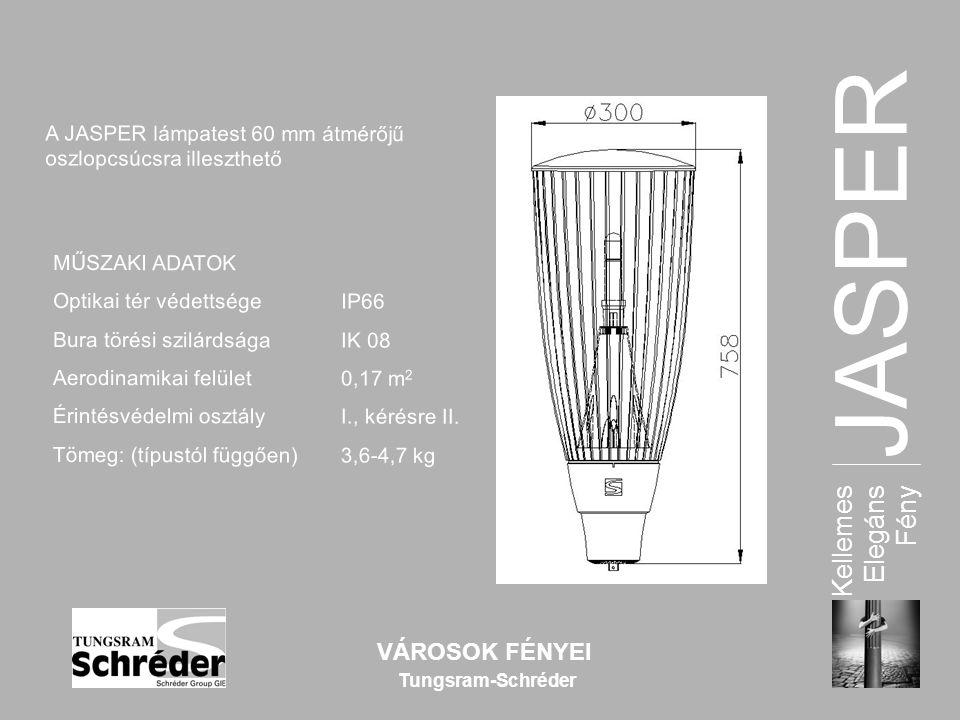 JASPER Kellemes Elegáns Fény VÁROSOK FÉNYEI Tungsram-Schréder A JASPER lámpatest 60 mm átmér ő j ű oszlopcsúcsra illeszthet ő MŰSZAKI ADATOKOptikai tér védettsége IP66 Bura törési szilárdsága IK 08 Aerodinamikai felület 0,17 m 2 Érintésvédelmi osztály I., kérésre II.