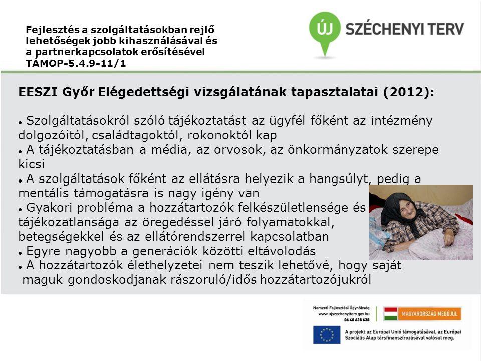 Fejlesztés a szolgáltatásokban rejlő lehetőségek jobb kihasználásával és a partnerkapcsolatok erősítésével TÁMOP-5.4.9-11/1 EESZI Győr Elégedettségi vizsgálatának tapasztalatai (2012): Szolgáltatásokról szóló tájékoztatást az ügyfél főként az intézmény dolgozóitól, családtagoktól, rokonoktól kap A tájékoztatásban a média, az orvosok, az önkormányzatok szerepe kicsi A szolgáltatások főként az ellátásra helyezik a hangsúlyt, pedig a mentális támogatásra is nagy igény van Gyakori probléma a hozzátartozók felkészületlensége és tájékozatlansága az öregedéssel járó folyamatokkal, betegségekkel és az ellátórendszerrel kapcsolatban Egyre nagyobb a generációk közötti eltávolodás A hozzátartozók élethelyzetei nem teszik lehetővé, hogy saját maguk gondoskodjanak rászoruló/idős hozzátartozójukról