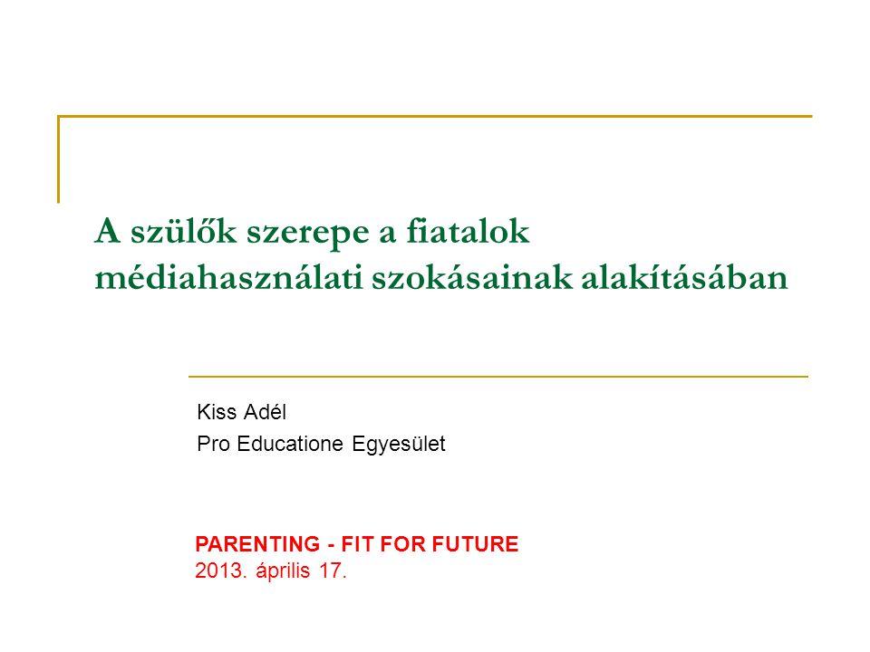 A szülők szerepe a fiatalok médiahasználati szokásainak alakításában Kiss Adél Pro Educatione Egyesület PARENTING - FIT FOR FUTURE 2013.