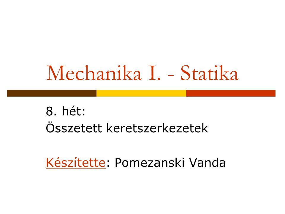 Mechanika I. - Statika 8. hét: Összetett keretszerkezetek Készítette: Pomezanski Vanda