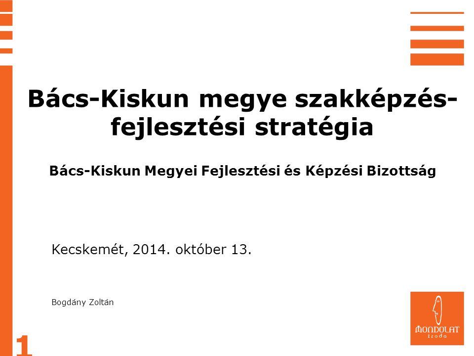 1 Kecskemét, 2014. október 13. Bogdány Zoltán Bács-Kiskun megye szakképzés- fejlesztési stratégia Bács-Kiskun Megyei Fejlesztési és Képzési Bizottság