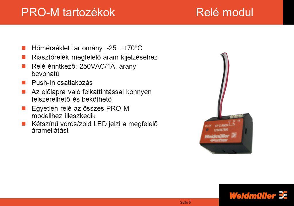 Seite 5 PRO-M tartozékok Relé modul Hőmérséklet tartomány: -25…+70°C Riasztórelék megfelelő áram kijelzéséhez Relé érintkező: 250VAC/1A, arany bevonatú Push-In csatlakozás Az előlapra való felkattintással könnyen felszerelhető és beköthető Egyetlen relé az összes PRO-M modellhez illeszkedik Kétszínű vörös/zöld LED jelzi a megfelelő áramellátást