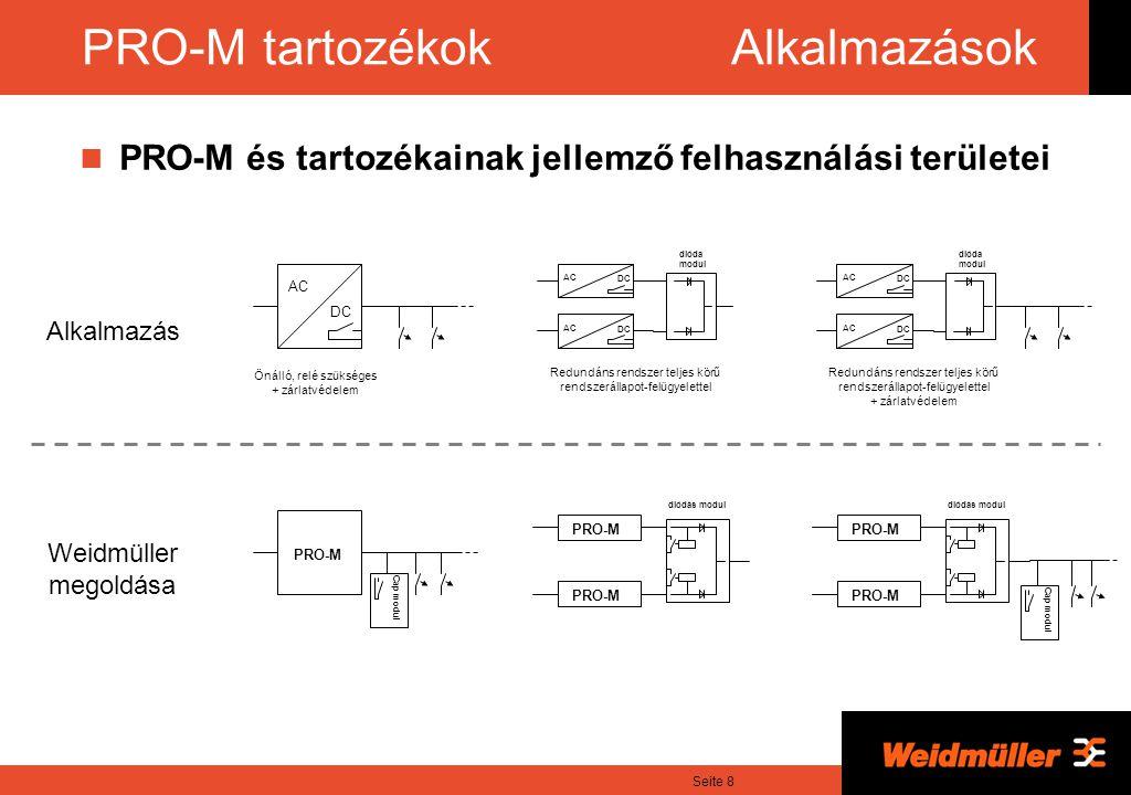 Seite 8 PRO-M tartozékok Alkalmazások Alkalmazás AC DC Önálló, relé szükséges + zárlatvédelem AC DC AC DC Redundáns rendszer teljes körű rendszerállapot-felügyelettel dióda modul AC DC AC DC Redundáns rendszer teljes körű rendszerállapot-felügyelettel + zárlatvédelem dióda modul Weidmüller megoldása PRO-M diódás modul PRO-M Cap modul PRO-M diódás modul PRO-M Cap modul PRO-M és tartozékainak jellemző felhasználási területei