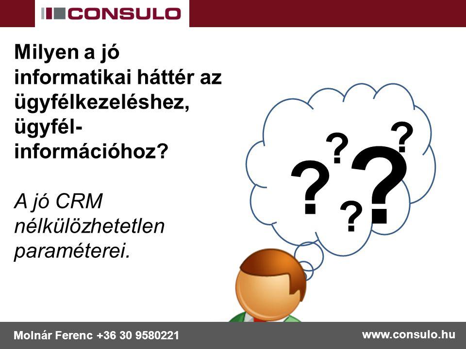 ? ? ? ? ? www.consulo.hu Molnár Ferenc +36 30 9580221 Milyen a jó informatikai háttér az ügyfélkezeléshez, ügyfél- információhoz? A jó CRM nélkülözhet