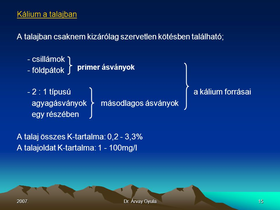 2007.Dr. Árvay Gyula15 Kálium a talajban A talajban csaknem kizárólag szervetlen kötésben található; - csillámok - földpátok primer ásványok - 2 : 1 t