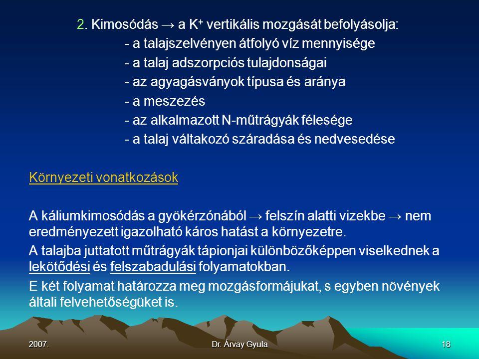 2007.Dr. Árvay Gyula18 2. Kimosódás → a K + vertikális mozgását befolyásolja: - a talajszelvényen átfolyó víz mennyisége - a talaj adszorpciós tulajdo