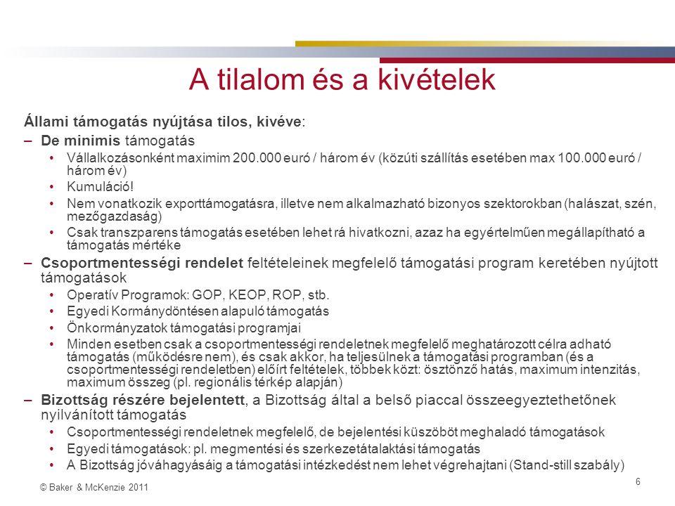 © Baker & McKenzie 2011 6 A tilalom és a kivételek Állami támogatás nyújtása tilos, kivéve: –De minimis támogatás Vállalkozásonként maximim 200.000 euró / három év (közúti szállítás esetében max 100.000 euró / három év) Kumuláció.