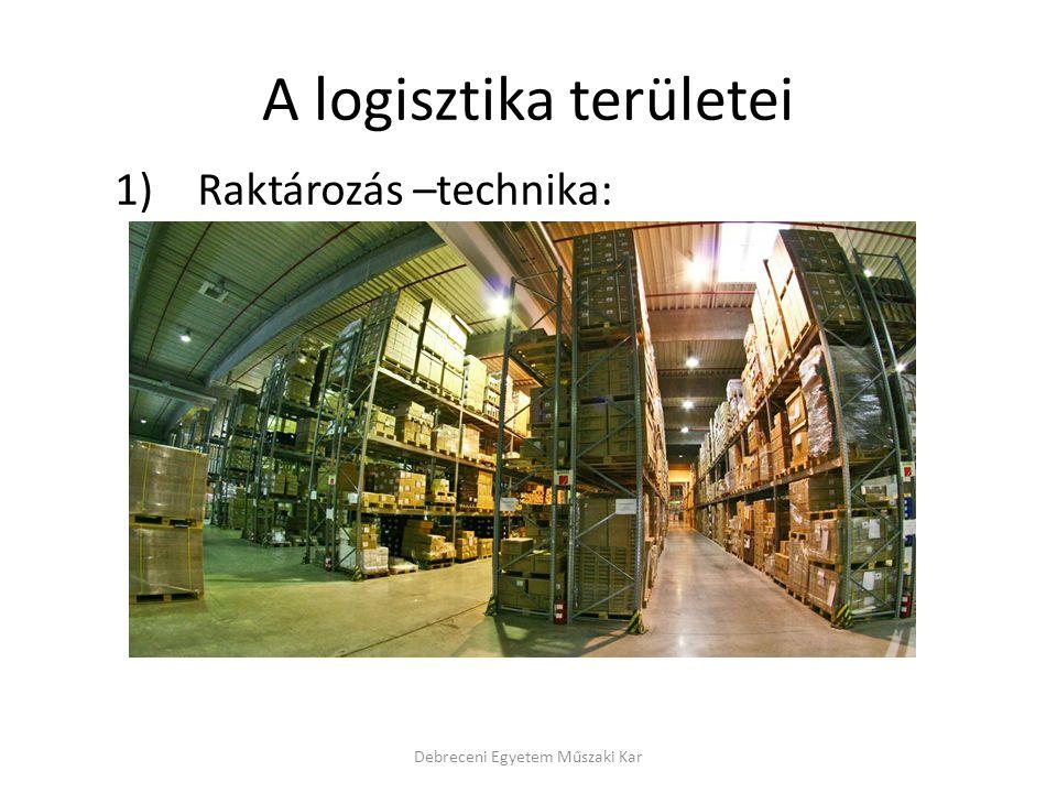 A logisztika területei 1) Raktározás –technika: Debreceni Egyetem Műszaki Kar