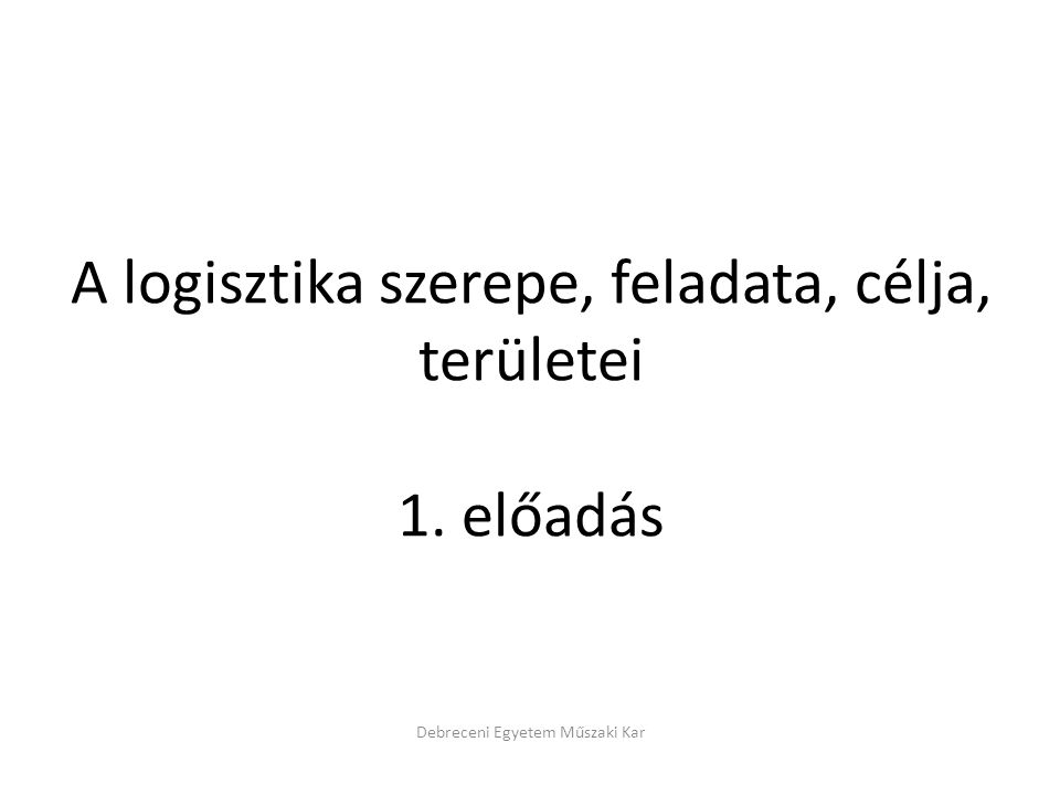 A logisztika szerepe, feladata, célja, területei 1. előadás Debreceni Egyetem Műszaki Kar