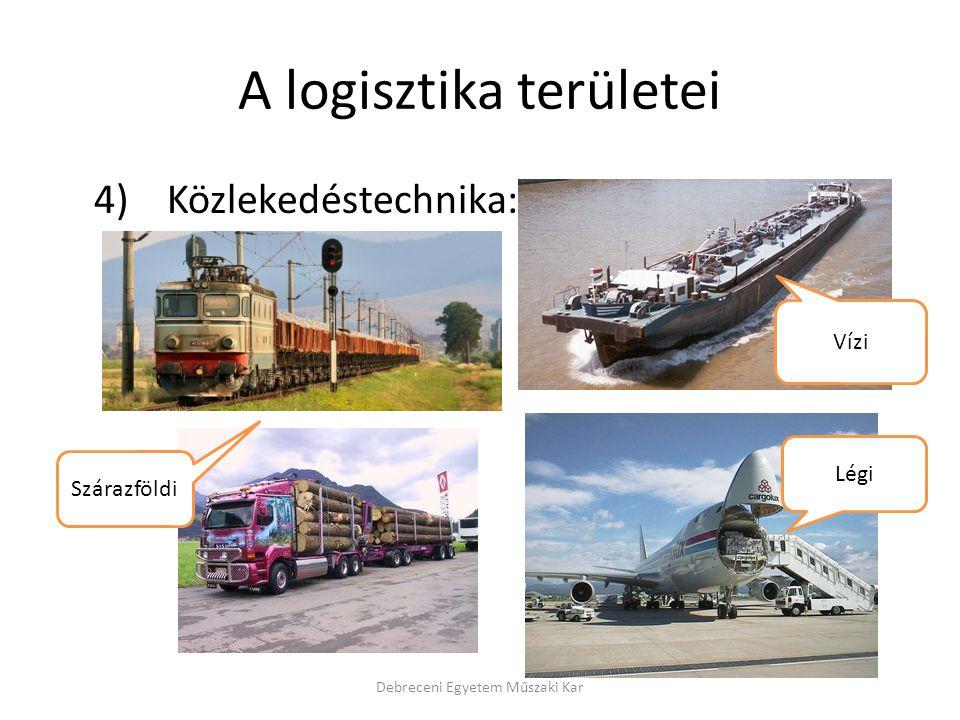 A logisztika területei 4) Közlekedéstechnika: Debreceni Egyetem Műszaki Kar Szárazföldi Vízi Légi