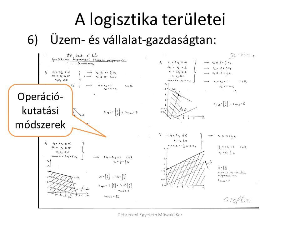 A logisztika területei 6) Üzem- és vállalat-gazdaságtan: Debreceni Egyetem Műszaki Kar Operáció- kutatási módszerek
