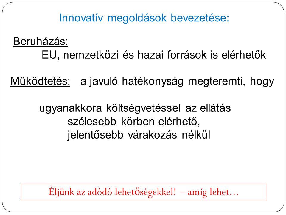 Innovatív megoldások bevezetése: Éljünk az adódó lehet ő ségekkel! – amíg lehet... Beruházás: EU, nemzetközi és hazai források is elérhetők Működtetés