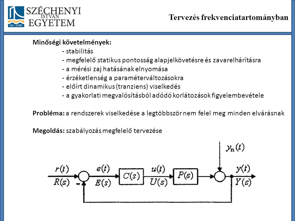 Hagyományos szabályozók tervezése A tervezés feladata Szabályozó definiálása - Szabályozó struktúrájának megválasztása - Szabályozó paramétereinek beállítása a minőségi követelmények figyelembe vétele szerint PID típusú szabályozócsalád