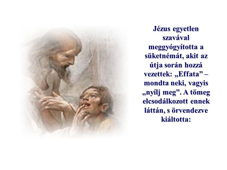 """Jézus egyetlen szavával meggyógyította a süketnémát, akit az útja során hozzá vezettek: """"Effata – mondta neki, vagyis """"nyílj meg ."""