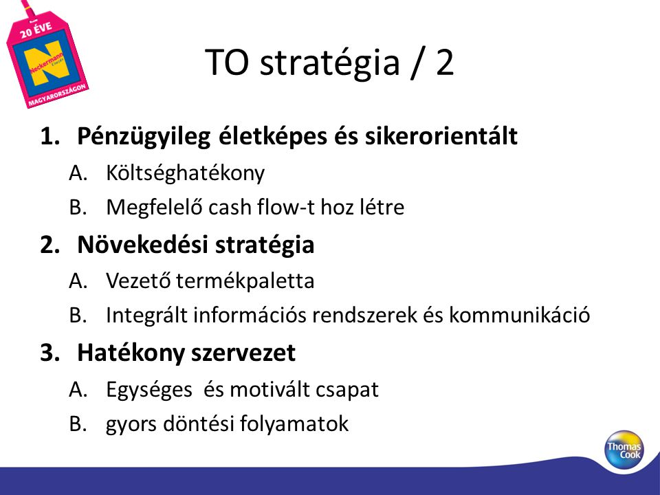 TO stratégia / 2 1.Pénzügyileg életképes és sikerorientált A.Költséghatékony B.Megfelelő cash flow-t hoz létre 2.Növekedési stratégia A.Vezető termékpaletta B.Integrált információs rendszerek és kommunikáció 3.Hatékony szervezet A.Egységes és motivált csapat B.gyors döntési folyamatok